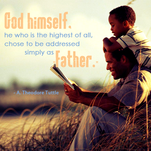 God himself, he who is the highest of all, chose to be addressed simply as Father. by A. Theodore Tuttle
